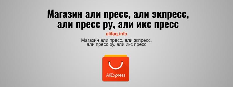 Магазин али пресс, али экпресс, али пресс ру, али икс пресс