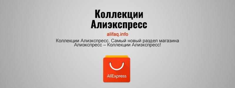Коллекции Алиэкспресс. Самый новый раздел магазина Алиэкспресс – Коллекции Алиэкспресс!