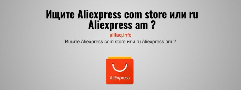 Ищите Aliexpress com store или ru Aliexpress am ?