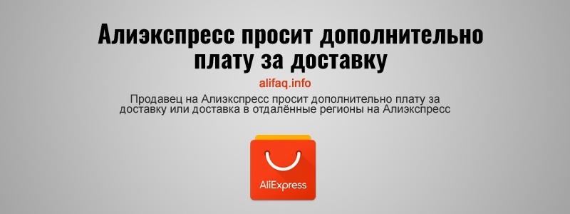 Продавец на Алиэкспресс просит дополнительно плату за доставку или доставка в отдалённые регионы на Алиэкспресс