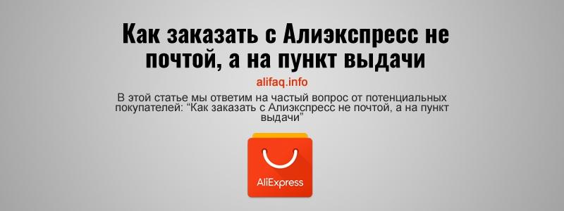 Как заказать с Алиэкспресс не почтой, а на пункт выдачи