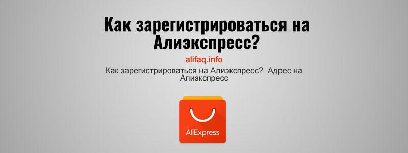 Как зарегистрироваться на Алиэкспресс? Адрес на Алиэкспресс