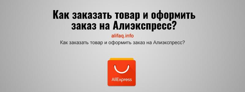 Как заказать товар и оформить заказ на Алиэкспресс?
